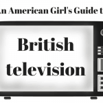 An American Girl's (Honest) Guide to British Television